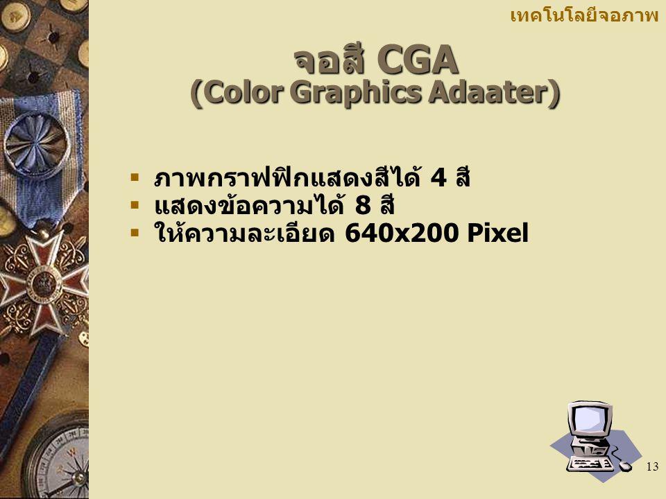 13 เทคโนโลยีจอภาพ จอสี CGA (Color Graphics Adaater)  ภาพกราฟฟิกแสดงสีได้ 4 สี  แสดงข้อความได้ 8 สี  ให้ความละเอียด 640x200 Pixel