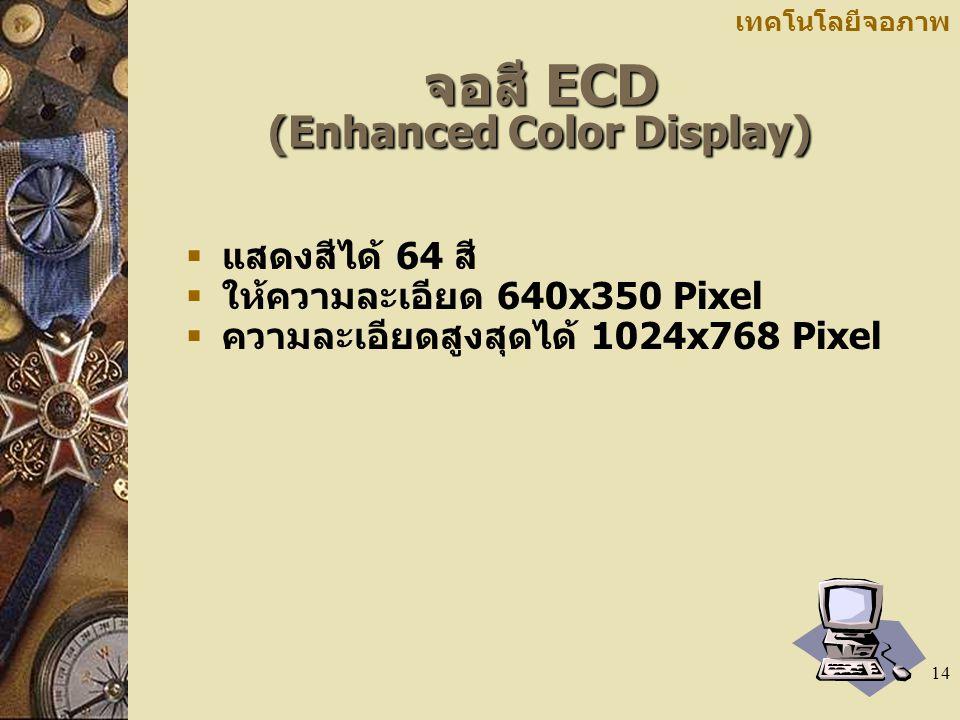 14 เทคโนโลยีจอภาพ จอสี ECD (Enhanced Color Display)  แสดงสีได้ 64 สี  ให้ความละเอียด 640x350 Pixel  ความละเอียดสูงสุดได้ 1024x768 Pixel