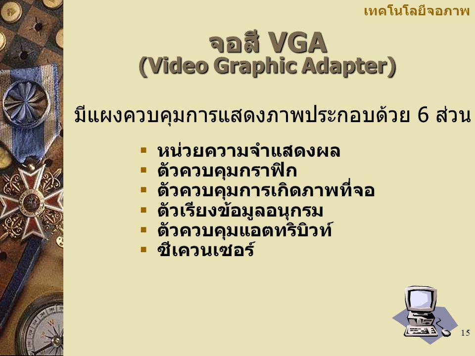 15 เทคโนโลยีจอภาพ จอสี VGA (Video Graphic Adapter)  หน่วยความจำแสดงผล  ตัวควบคุมกราฟิก  ตัวควบคุมการเกิดภาพที่จอ  ตัวเรียงข้อมูลอนุกรม  ตัวควบคุมแอตทริบิวท์  ซีเควนเซอร์ มีแผงควบคุมการแสดงภาพประกอบด้วย 6 ส่วน