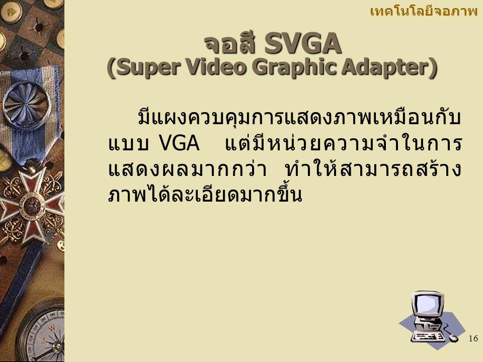 16 เทคโนโลยีจอภาพ จอสี SVGA (Super Video Graphic Adapter) มีแผงควบคุมการแสดงภาพเหมือนกับ แบบ VGA แต่มีหน่วยความจำในการ แสดงผลมากกว่า ทำให้สามารถสร้าง