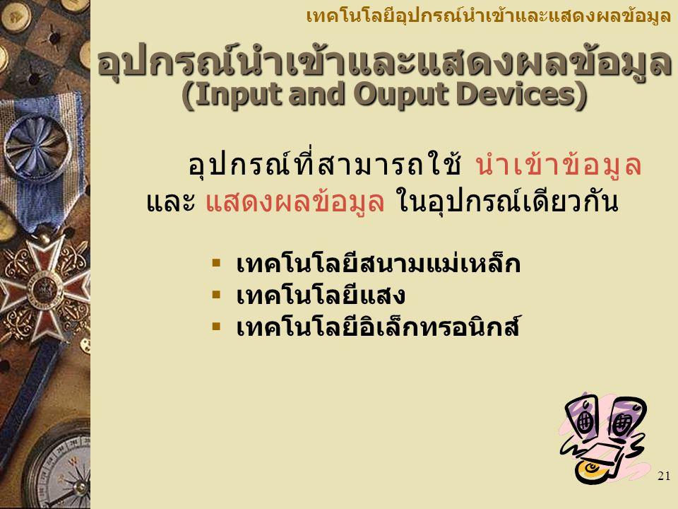21 อุปกรณ์นำเข้าและแสดงผลข้อมูล (Input and Ouput Devices) อุปกรณ์ที่สามารถใช้ นำเข้าข้อมูล และ แสดงผลข้อมูล ในอุปกรณ์เดียวกัน เทคโนโลยีอุปกรณ์นำเข้าและแสดงผลข้อมูล  เทคโนโลยีสนามแม่เหล็ก  เทคโนโลยีแสง  เทคโนโลยีอิเล็กทรอนิกส์