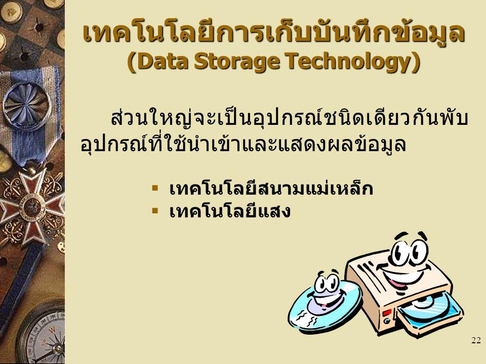 22 เทคโนโลยีการเก็บบันทึกข้อมูล (Data Storage Technology) ส่วนใหญ่จะเป็นอุปกรณ์ชนิดเดียวกันพับ อุปกรณ์ที่ใช้นำเข้าและแสดงผลข้อมูล  เทคโนโลยีสนามแม่เหล็ก  เทคโนโลยีแสง