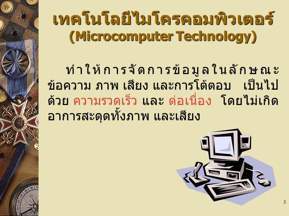 3 เทคโนโลยีไมโครคอมพิวเตอร์ (Microcomputer Technology) ทำให้การจัดการข้อมูลในลักษณะ ข้อความ ภาพ เสียง และการโต้ตอบ เป็นไป ด้วย ความรวดเร็ว และ ต่อเนื่