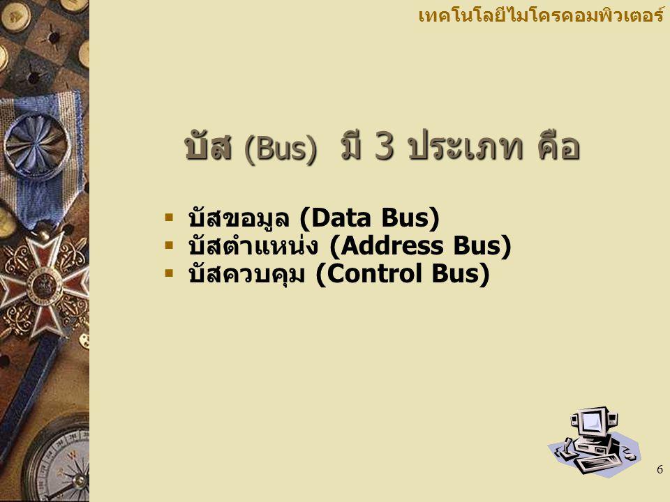 6 เทคโนโลยีไมโครคอมพิวเตอร์ บัส (Bus) มี 3 ประเภท คือ  บัสขอมูล (Data Bus)  บัสตำแหน่ง (Address Bus)  บัสควบคุม (Control Bus)