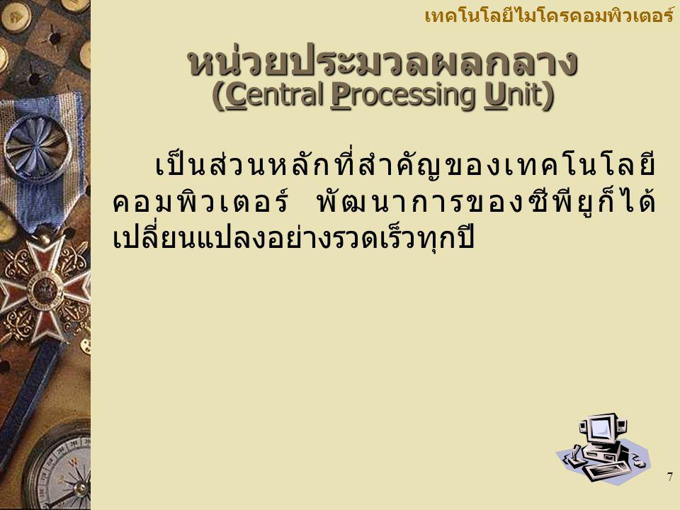 7 เทคโนโลยีไมโครคอมพิวเตอร์ หน่วยประมวลผลกลาง (Central Processing Unit) เป็นส่วนหลักที่สำคัญของเทคโนโลยี คอมพิวเตอร์ พัฒนาการของซีพียูก็ได้ เปลี่ยนแปลงอย่างรวดเร็วทุกปี