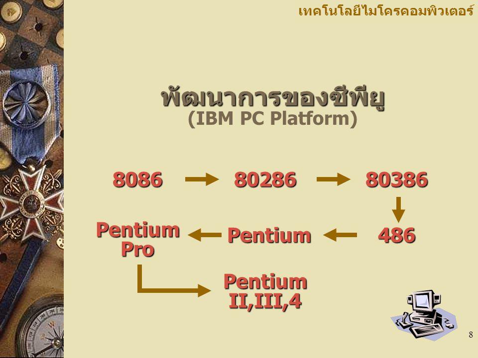 8 เทคโนโลยีไมโครคอมพิวเตอร์ พัฒนาการของซีพียู พัฒนาการของซีพียู (IBM PC Platform)80868028680386486Pentium Pentium Pro Pentium II,III,4