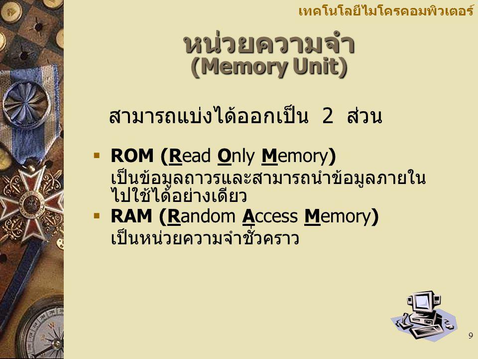 9 เทคโนโลยีไมโครคอมพิวเตอร์ หน่วยความจำ (Memory Unit) สามารถแบ่งได้ออกเป็น 2 ส่วน  ROM (Read Only Memory) เป็นข้อมูลถาวรและสามารถนำข้อมูลภายใน ไปใช้ได้อย่างเดียว  RAM (Random Access Memory) เป็นหน่วยความจำชั่วคราว