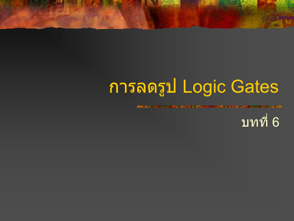 การลดรูป (Simplification) จากวงจร Logic Gates ที่ผ่านมาเราพบว่าวงจร ที่ใช้ Logic Gate ทำงาน ถือเป็นการออกแบบ หากออกแบบได้ดีก็ใช้ Gates น้อย ทำให้ลด ต้นทุนและประหยัดพลังงาน หากออกแบบไม่ดี จะใช้ Gates จำนวนมาก มีเทคนิคที่สามารถช่วยในการออกแบบให้ใช้ Gates ได้น้อยที่สุด