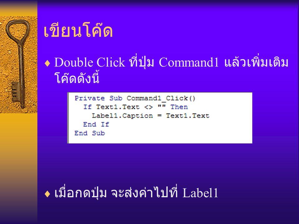 เขียนโค๊ด  Double Click ที่ปุ่ม Command1 แล้วเพิ่มเติม โค๊ดดังนี้  เมื่อกดปุ่ม จะส่งค่าไปที่ Label1