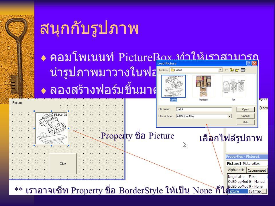 สนุกกับรูปภาพ  คอมโพเนนท์ PictureBox ทำให้เราสามารถ นำรูปภาพมาวางในฟอร์มได้  ลองสร้างฟอร์มขึ้นมาดังรูป Property ชื่อ Picture เลือกไฟล์รูปภาพ ** เราอาจเซ็ท Property ชื่อ BorderStyle ให้เป็น None ก็ได้