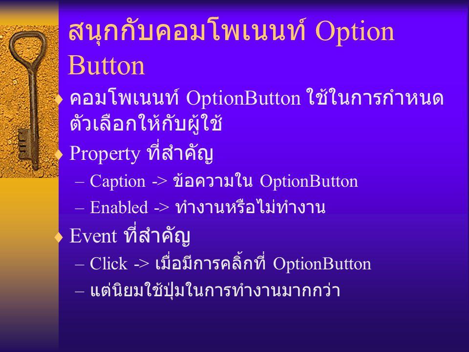 สนุกกับคอมโพเนนท์ Option Button  คอมโพเนนท์ OptionButton ใช้ในการกำหนด ตัวเลือกให้กับผู้ใช้  Property ที่สำคัญ –Caption -> ข้อความใน OptionButton –Enabled -> ทำงานหรือไม่ทำงาน  Event ที่สำคัญ –Click -> เมื่อมีการคลิ้กที่ OptionButton – แต่นิยมใช้ปุ่มในการทำงานมากกว่า