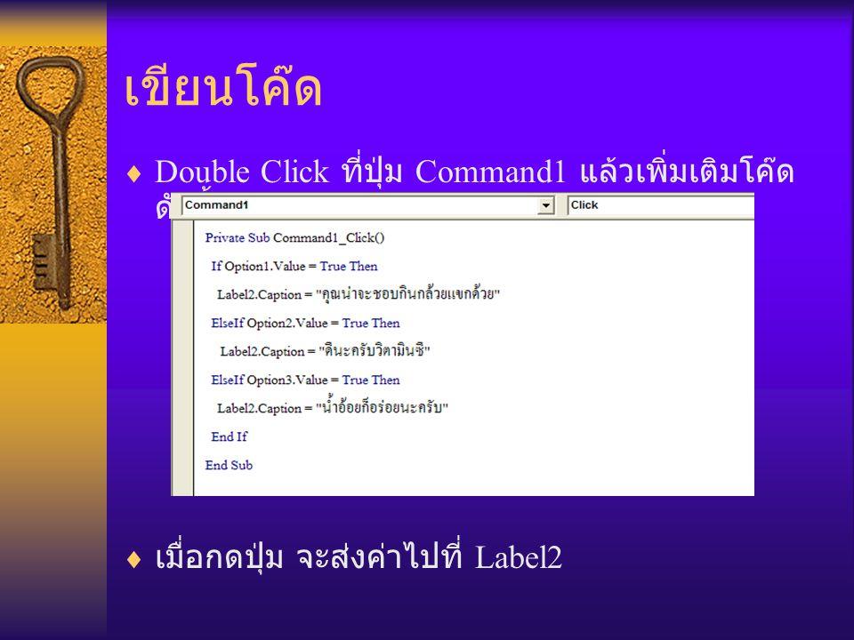 เขียนโค๊ด  Double Click ที่ปุ่ม Command1 แล้วเพิ่มเติมโค๊ด ดังนี้  เมื่อกดปุ่ม จะส่งค่าไปที่ Label2