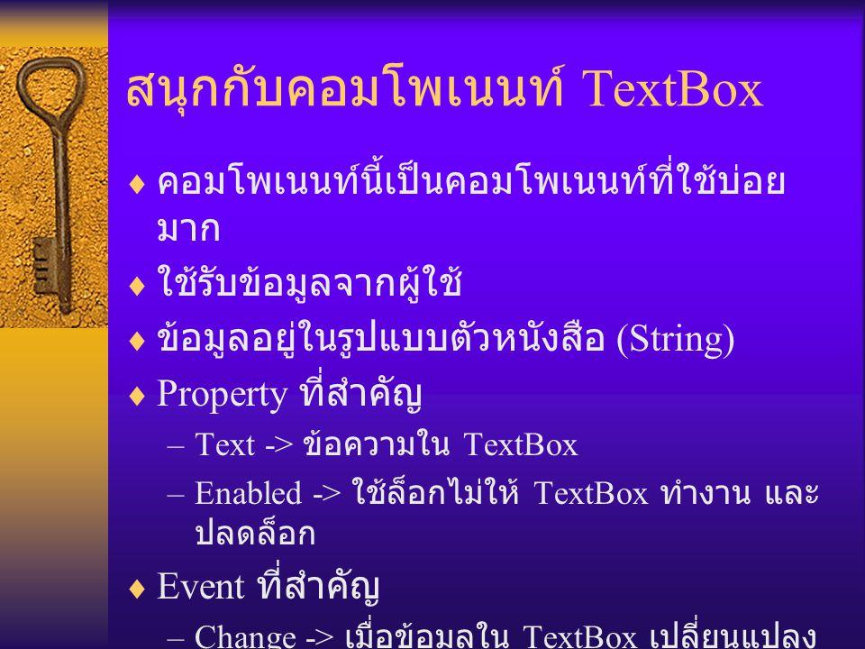 สนุกกับคอมโพเนนท์ TextBox  คอมโพเนนท์นี้เป็นคอมโพเนนท์ที่ใช้บ่อย มาก  ใช้รับข้อมูลจากผู้ใช้  ข้อมูลอยู่ในรูปแบบตัวหนังสือ (String)  Property ที่สำคัญ –Text -> ข้อความใน TextBox –Enabled -> ใช้ล็อกไม่ให้ TextBox ทำงาน และ ปลดล็อก  Event ที่สำคัญ –Change -> เมื่อข้อมูลใน TextBox เปลี่ยนแปลง