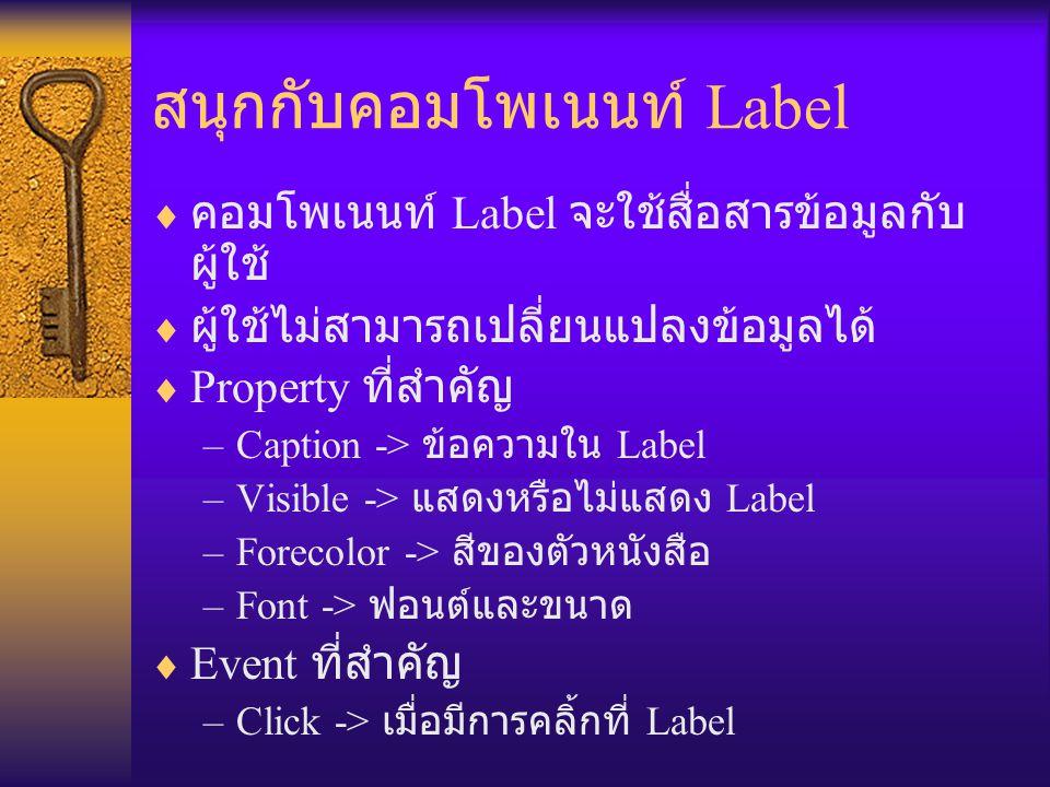 สนุกกับคอมโพเนนท์ Label  คอมโพเนนท์ Label จะใช้สื่อสารข้อมูลกับ ผู้ใช้  ผู้ใช้ไม่สามารถเปลี่ยนแปลงข้อมูลได้  Property ที่สำคัญ –Caption -> ข้อความใน Label –Visible -> แสดงหรือไม่แสดง Label –Forecolor -> สีของตัวหนังสือ –Font -> ฟอนต์และขนาด  Event ที่สำคัญ –Click -> เมื่อมีการคลิ้กที่ Label