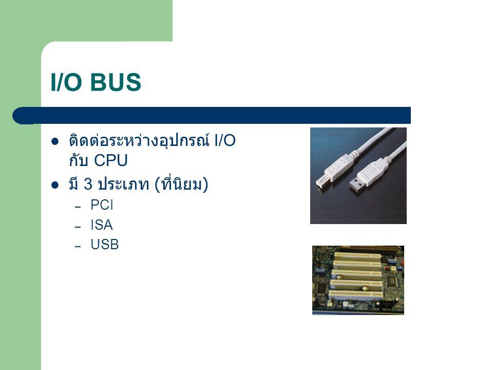 I/O BUS ติดต่อระหว่างอุปกรณ์ I/O กับ CPU มี 3 ประเภท ( ที่นิยม ) – PCI – ISA – USB