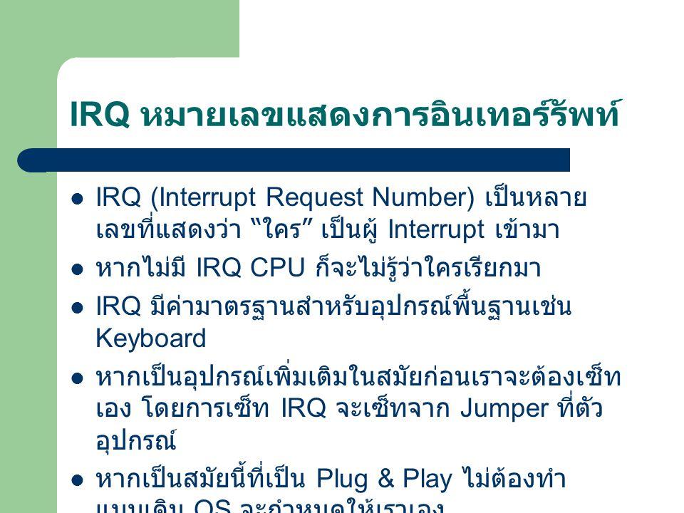 IRQ หมายเลขแสดงการอินเทอร์รัพท์ IRQ (Interrupt Request Number) เป็นหลาย เลขที่แสดงว่า ใคร เป็นผู้ Interrupt เข้ามา หากไม่มี IRQ CPU ก็จะไม่รู้ว่าใครเรียกมา IRQ มีค่ามาตรฐานสำหรับอุปกรณ์พื้นฐานเช่น Keyboard หากเป็นอุปกรณ์เพิ่มเติมในสมัยก่อนเราจะต้องเซ็ท เอง โดยการเซ็ท IRQ จะเซ็ทจาก Jumper ที่ตัว อุปกรณ์ หากเป็นสมัยนี้ที่เป็น Plug & Play ไม่ต้องทำ แบบเดิม OS จะกำหนดให้เราเอง