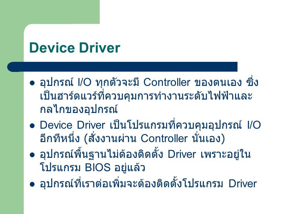 Device Driver อุปกรณ์ I/O ทุกตัวจะมี Controller ของตนเอง ซึ่ง เป็นฮาร์ดแวร์ที่ควบคุมการทำงานระดับไฟฟ้าและ กลไกของอุปกรณ์ Device Driver เป็นโปรแกรมที่ค