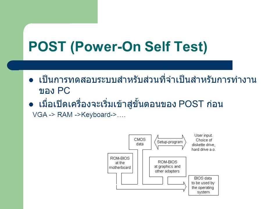 POST (Power-On Self Test) เป็นการทดสอบระบบสำหรับส่วนที่จำเป็นสำหรับการทำงาน ของ PC เมื่อเปิดเครื่องจะเริ่มเข้าสู่ขั้นตอนของ POST ก่อน VGA -> RAM ->Key
