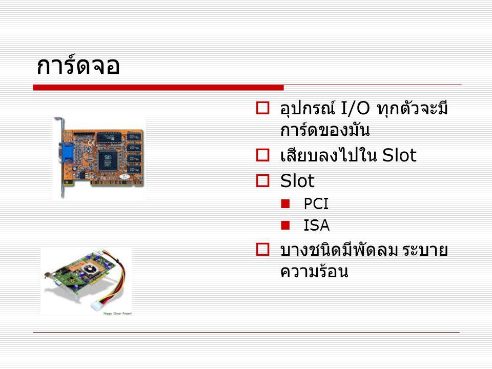การ์ดจอ  อุปกรณ์ I/O ทุกตัวจะมี การ์ดของมัน  เสียบลงไปใน Slot  Slot PCI ISA  บางชนิดมีพัดลม ระบาย ความร้อน