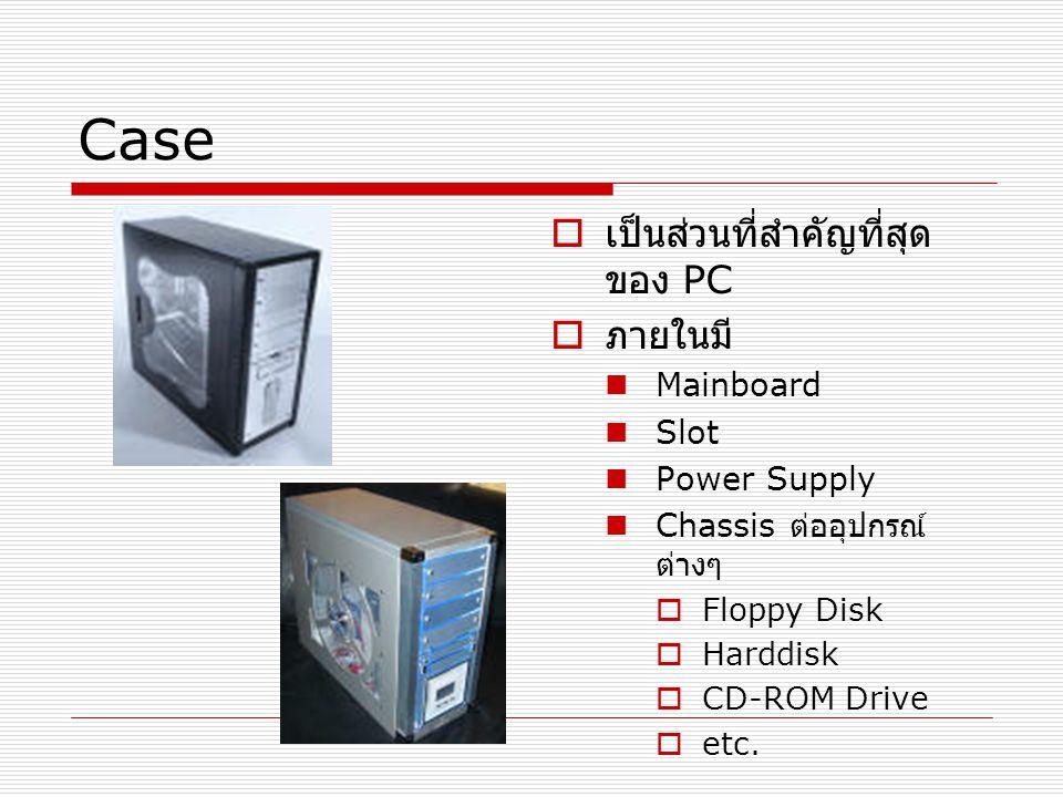 Case  เป็นส่วนที่สำคัญที่สุด ของ PC  ภายในมี Mainboard Slot Power Supply Chassis ต่ออุปกรณ์ ต่างๆ  Floppy Disk  Harddisk  CD-ROM Drive  etc.