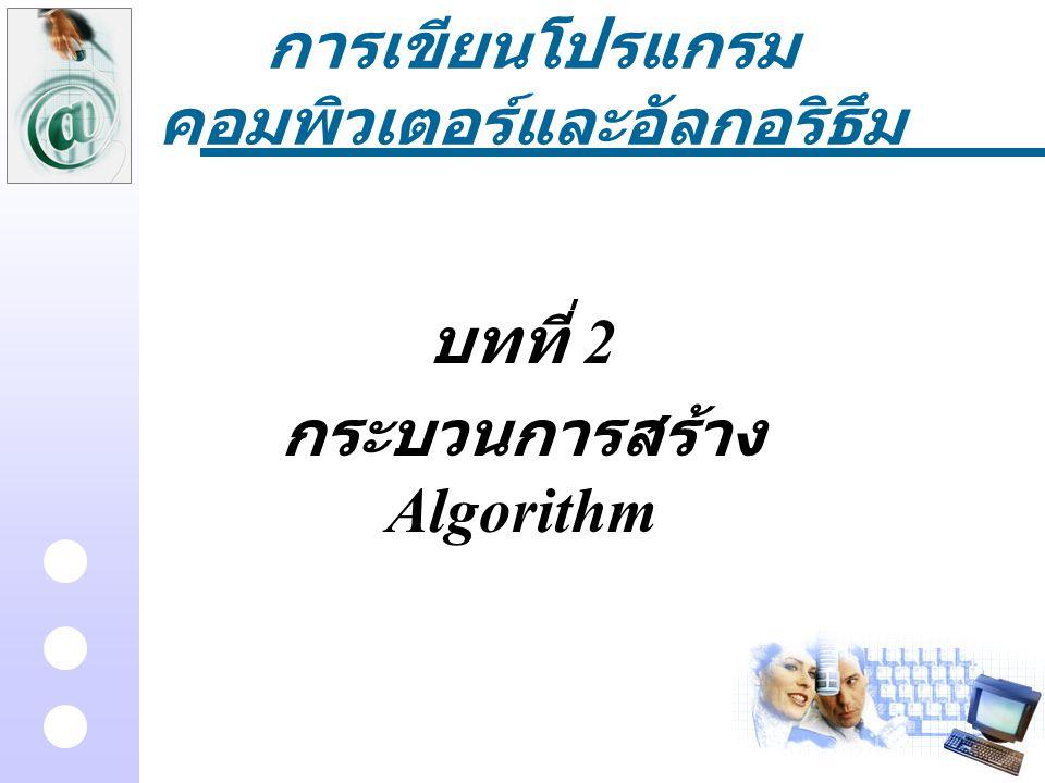 การเขียนโปรแกรม คอมพิวเตอร์และอัลกอริธึม บทที่ 2 กระบวนการสร้าง Algorithm