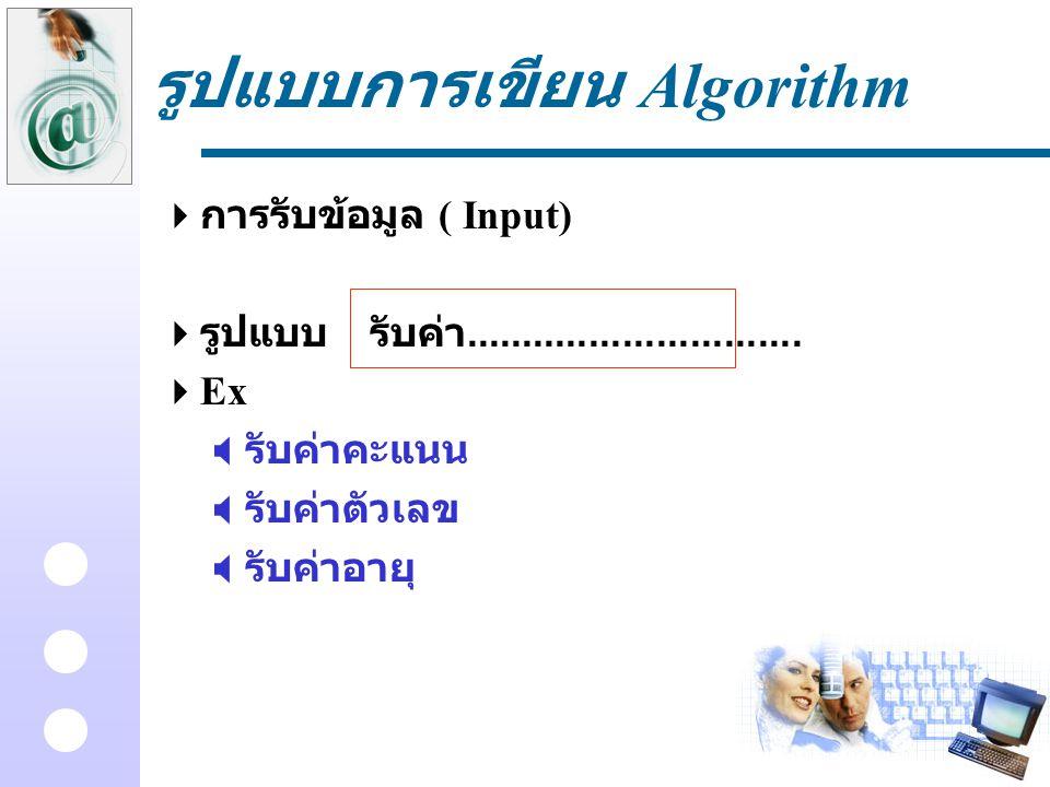 รูปแบบการเขียน Algorithm  การรับข้อมูล ( Input)  รูปแบบรับค่า..............................  Ex  รับค่าคะแนน  รับค่าตัวเลข  รับค่าอายุ