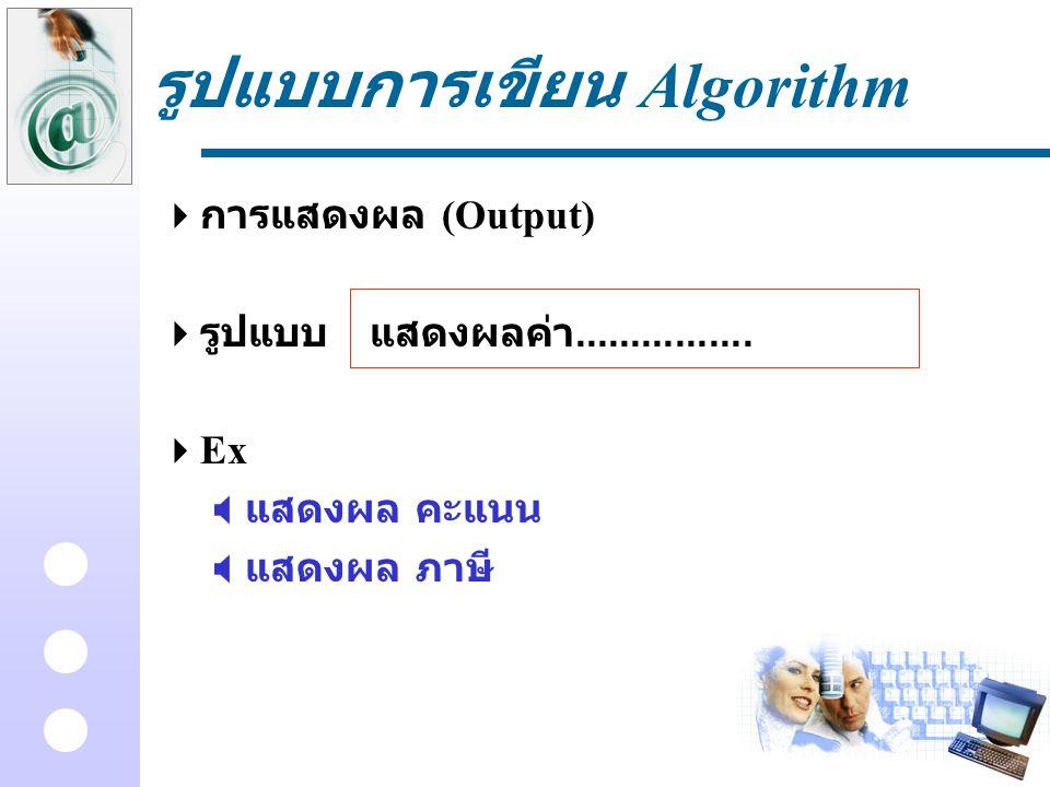 รูปแบบการเขียน Algorithm  การแสดงผล (Output)  รูปแบบแสดงผลค่า................  Ex  แสดงผล คะแนน  แสดงผล ภาษี