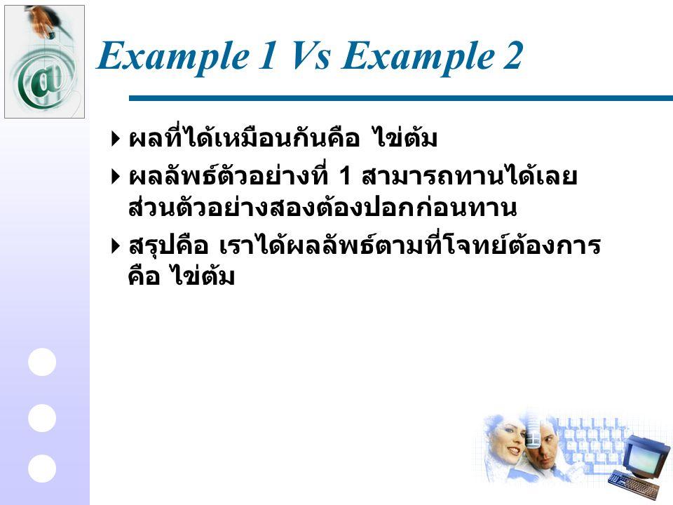 Example 1 Vs Example 2  ผลที่ได้เหมือนกันคือ ไข่ต้ม  ผลลัพธ์ตัวอย่างที่ 1 สามารถทานได้เลย ส่วนตัวอย่างสองต้องปอกก่อนทาน  สรุปคือ เราได้ผลลัพธ์ตามที