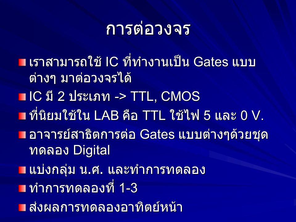 การต่อวงจร เราสามารถใช้ IC ที่ทำงานเป็น Gates แบบ ต่างๆ มาต่อวงจรได้ IC มี 2 ประเภท -> TTL, CMOS ที่นิยมใช้ใน LAB คือ TTL ใช้ไฟ 5 และ 0 V. อาจารย์สาธิ