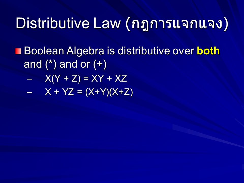 Distributive Law ( กฎการแจกแจง ) Boolean Algebra is distributive over both and (*) and or (+) – X(Y + Z) = XY + XZ – X + YZ = (X+Y)(X+Z)