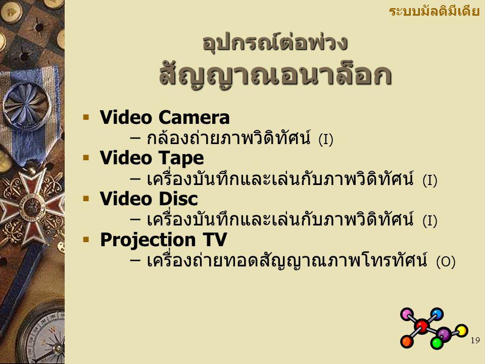19 อุปกรณ์ต่อพ่วง สัญญาณอนาล็อก ระบบมัลติมีเดีย  Video Camera – กล้องถ่ายภาพวิดิทัศน์ (I)  Video Tape – เครื่องบันทึกและเล่นกับภาพวิดิทัศน์ (I)  Video Disc – เครื่องบันทึกและเล่นกับภาพวิดิทัศน์ (I)  Projection TV – เครื่องถ่ายทอดสัญญาณภาพโทรทัศน์ (O)