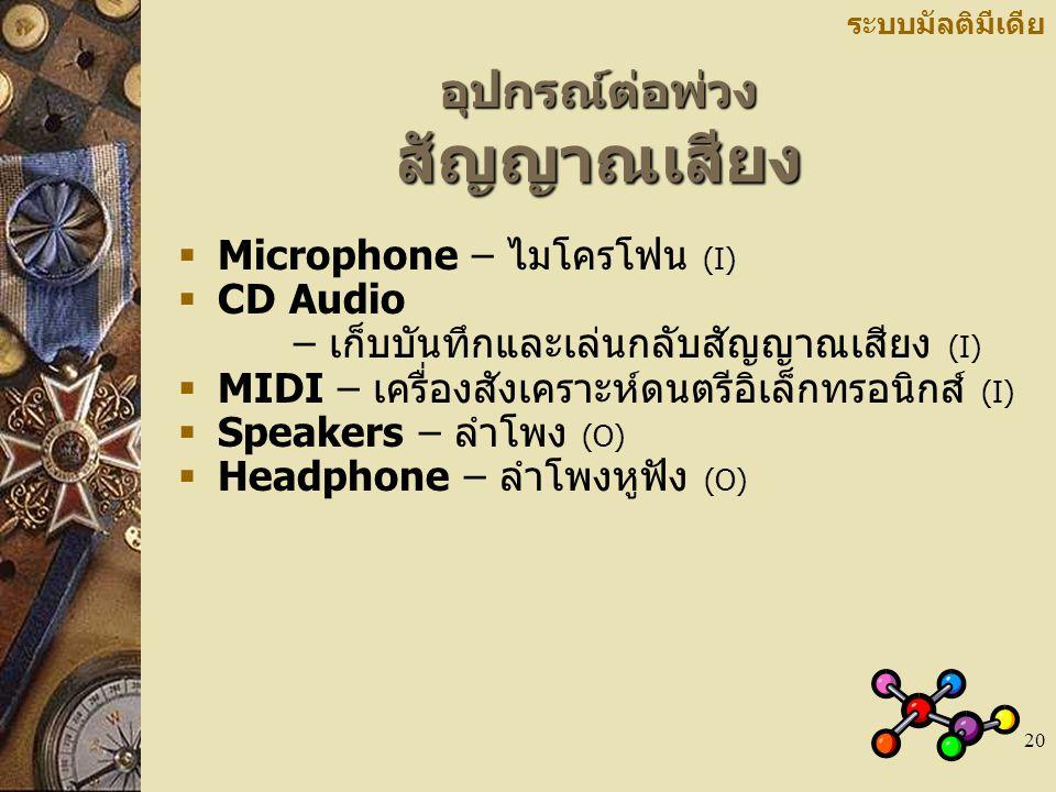 20 อุปกรณ์ต่อพ่วง สัญญาณเสียง ระบบมัลติมีเดีย  Microphone – ไมโครโฟน (I)  CD Audio – เก็บบันทึกและเล่นกลับสัญญาณเสียง (I)  MIDI – เครื่องสังเคราะห์ดนตรีอิเล็กทรอนิกส์ (I)  Speakers – ลำโพง (O)  Headphone – ลำโพงหูฟัง (O)