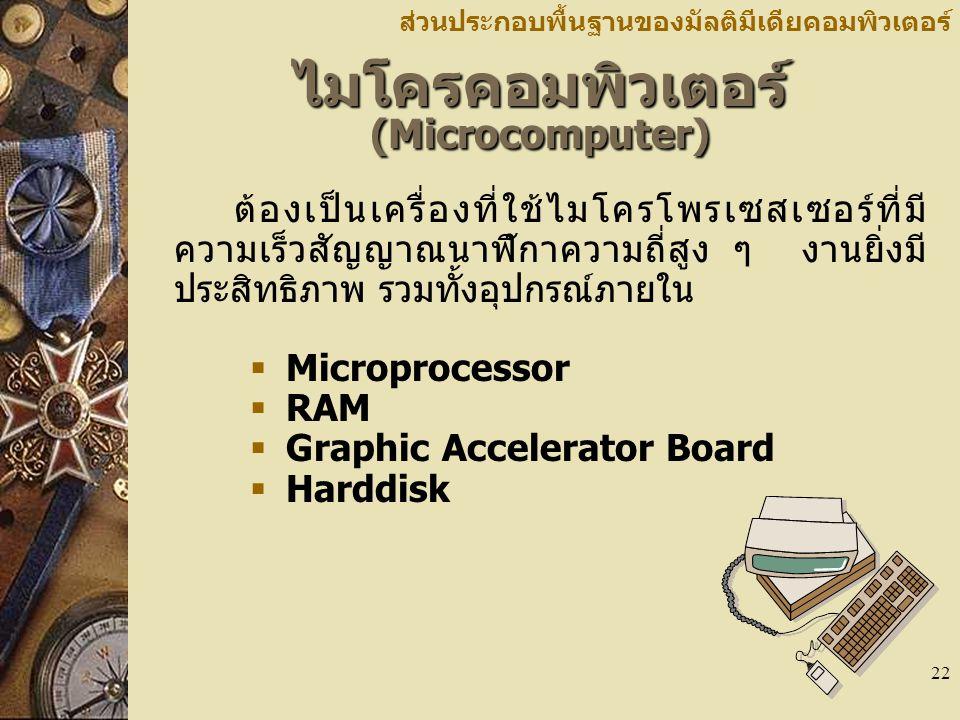 22 ไมโครคอมพิวเตอร์ (Microcomputer) ส่วนประกอบพื้นฐานของมัลติมีเดียคอมพิวเตอร์ ต้องเป็นเครื่องที่ใช้ไมโครโพรเซสเซอร์ที่มี ความเร็วสัญญาณนาฬิกาความถี่สูง ๆ งานยิ่งมี ประสิทธิภาพ รวมทั้งอุปกรณ์ภายใน  Microprocessor  RAM  Graphic Accelerator Board  Harddisk
