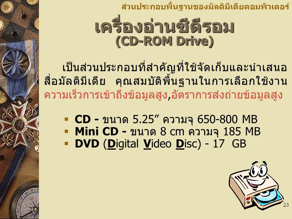 23 เครื่องอ่านซีดีรอม (CD-ROM Drive) ส่วนประกอบพื้นฐานของมัลติมีเดียคอมพิวเตอร์ เป็นส่วนประกอบที่สำคัญที่ใช้จัดเก็บและนำเสนอ สื่อมัลติมีเดีย คุณสมบัติพื้นฐานในการเลือกใช้งาน ความเร็วการเข้าถึงข้อมูลสูง,อัตราการส่งถ่ายข้อมูลสูง  CD - ขนาด 5.25 ความจุ 650-800 MB  Mini CD - ขนาด 8 cm ความจุ 185 MB  DVD (Digital Video Disc) - 17 GB