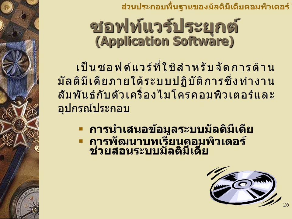 26 ซอฟท์แวร์ประยุกต์ (Application Software) ส่วนประกอบพื้นฐานของมัลติมีเดียคอมพิวเตอร์ เป็นซอฟต์แวร์ที่ใช้สำหรับจัดการด้าน มัลติมีเดียภายใต้ระบบปฏิบัติการซึ่งทำงาน สัมพันธ์กับตัวเครื่องไมโครคอมพิวเตอร์และ อุปกรณ์ประกอบ  การนำเสนอข้อมูลระบบมัลติมีเดีย  การพัฒนาบทเรียนคอมพิวเตอร์ ช่วยสอนระบบมัลติมีเดีย