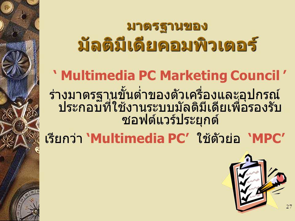 27 มาตรฐานของ มัลติมีเดียคอมพิวเตอร์ ' Multimedia PC Marketing Council ' ร่างมาตรฐานขั้นต่ำของตัวเครื่องและอุปกรณ์ ประกอบที่ใช้งานระบบมัลติมีเดียเพื่อรองรับ ซอฟต์แวร์ประยุกต์ เรียกว่า 'Multimedia PC' ใช้ตัวย่อ 'MPC'