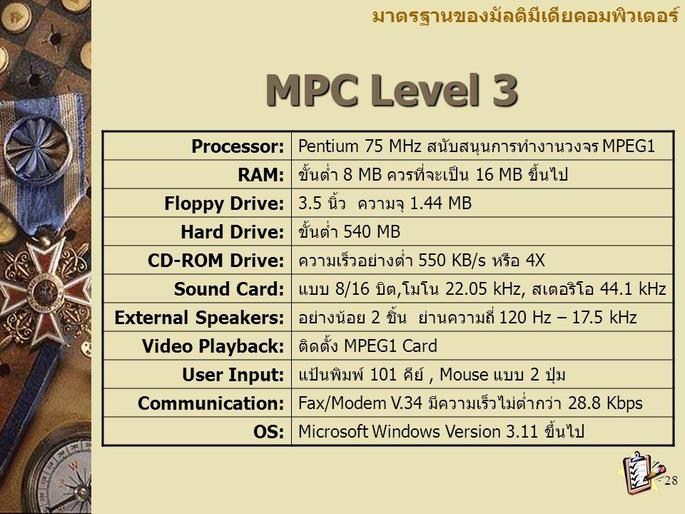 28 MPC Level 3 MPC Level 3 มาตรฐานของมัลติมีเดียคอมพิวเตอร์ Processor: Pentium 75 MHz สนับสนุนการทำงานวงจร MPEG1 RAM: ขั้นต่ำ 8 MB ควรที่จะเป็น 16 MB ขึ้นไป Floppy Drive: 3.5 นิ้ว ความจุ 1.44 MB Hard Drive: ขั้นต่ำ 540 MB CD-ROM Drive: ความเร็วอย่างต่ำ 550 KB/s หรือ 4X Sound Card: แบบ 8/16 บิต,โมโน 22.05 kHz, สเตอริโอ 44.1 kHz External Speakers: อย่างน้อย 2 ชิ้น ย่านความถี่ 120 Hz – 17.5 kHz Video Playback: ติดตั้ง MPEG1 Card User Input: แป้นพิมพ์ 101 คีย์, Mouse แบบ 2 ปุ่ม Communication: Fax/Modem V.34 มีความเร็วไม่ต่ำกว่า 28.8 Kbps OS: Microsoft Windows Version 3.11 ขึ้นไป