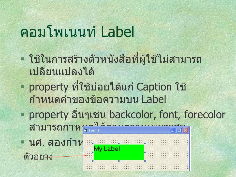 คอมโพเนนท์ Label  ใช้ในการสร้างตัวหนังสือที่ผู้ใช้ไม่สามารถ เปลี่ยนแปลงได้  property ที่ใช้บ่อยได้แก่ Caption ใช้ กำหนดค่าของข้อความบน Label  prope