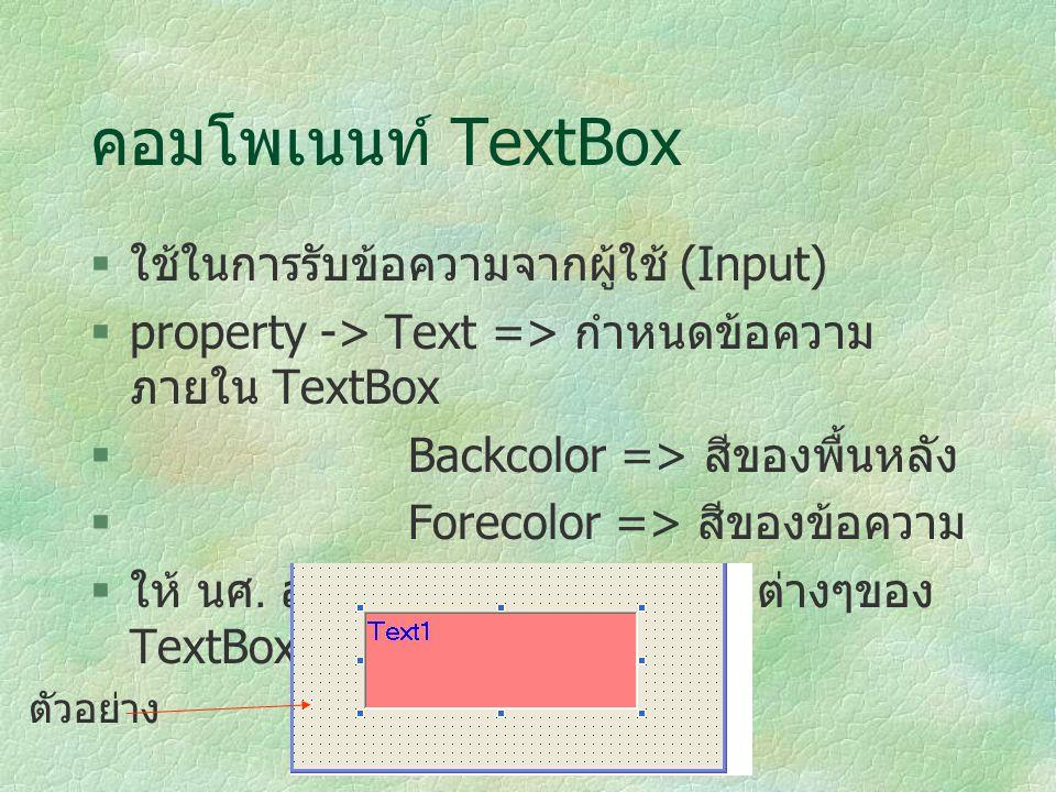 คอมโพเนนท์ TextBox  ใช้ในการรับข้อความจากผู้ใช้ (Input)  property -> Text => กำหนดข้อความ ภายใน TextBox  Backcolor => สีของพื้นหลัง  Forecolor =>