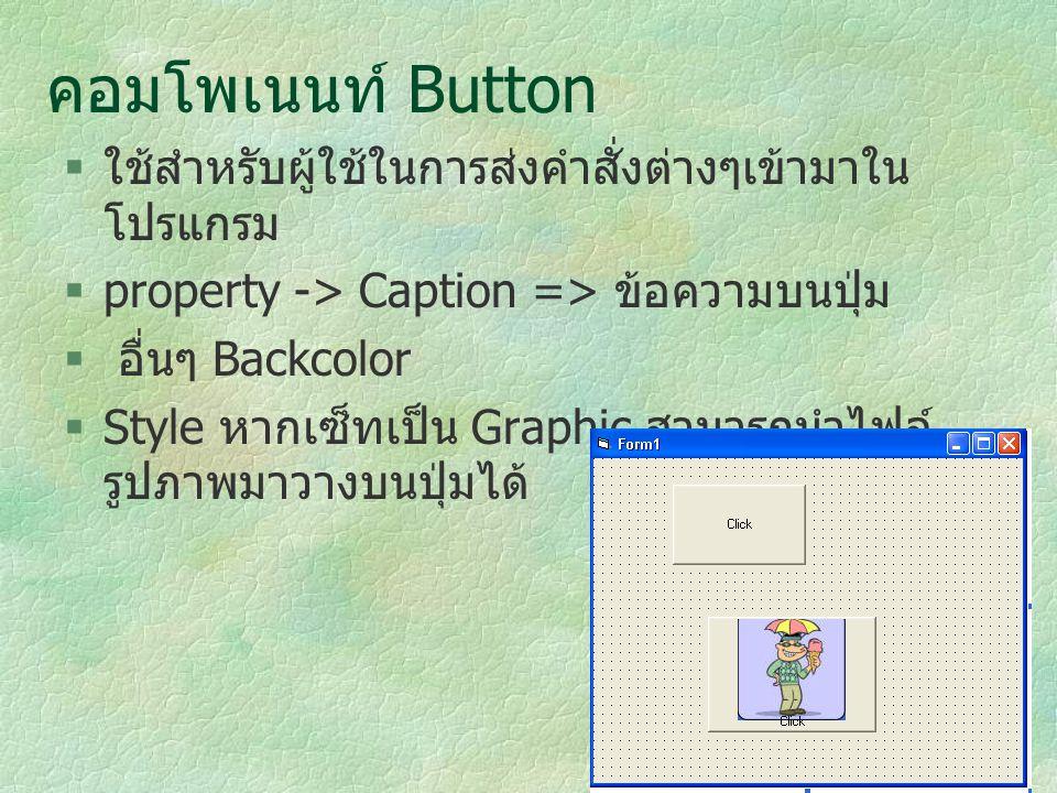 คอมโพเนนท์ Button  ใช้สำหรับผู้ใช้ในการส่งคำสั่งต่างๆเข้ามาใน โปรแกรม  property -> Caption => ข้อความบนปุ่ม  อื่นๆ Backcolor  Style หากเซ็ทเป็น Gr