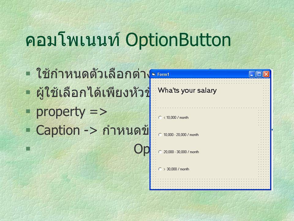 คอมโพเนนท์ OptionButton  ใช้กำหนดตัวเลือกต่างๆ  ผู้ใช้เลือกได้เพียงหัวข้อเดียว  property =>  Caption -> กำหนดข้อความของ  OptionButton