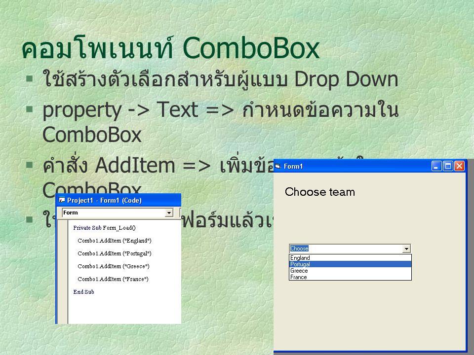 คอมโพเนนท์ ComboBox  ใช้สร้างตัวเลือกสำหรับผู้แบบ Drop Down  property -> Text => กำหนดข้อความใน ComboBox  คำสั่ง AddItem => เพิ่มข้อความเข้าใน Comb