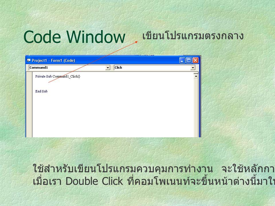 Code Window ใช้สำหรับเขียนโปรแกรมควบคุมการทำงาน จะใช้หลักการดักจับ Event เมื่อเรา Double Click ที่คอมโพเนนท์จะขึ้นหน้าต่างนี้มาให้ เขียนโปรแกรมตรงกลาง
