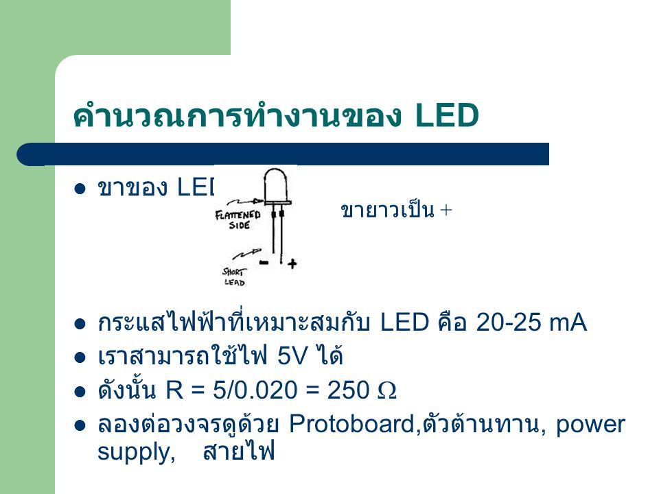 คำนวณการทำงานของ LED ขาของ LED กระแสไฟฟ้าที่เหมาะสมกับ LED คือ 20-25 mA เราสามารถใช้ไฟ 5V ได้ ดังนั้น R = 5/0.020 = 250  ลองต่อวงจรดูด้วย Protoboard,