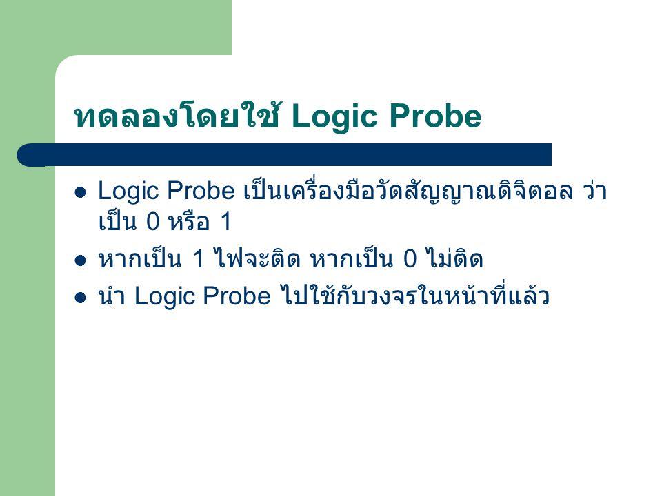 ทดลองโดยใช้ Logic Probe Logic Probe เป็นเครื่องมือวัดสัญญาณดิจิตอล ว่า เป็น 0 หรือ 1 หากเป็น 1 ไฟจะติด หากเป็น 0 ไม่ติด นำ Logic Probe ไปใช้กับวงจรในห