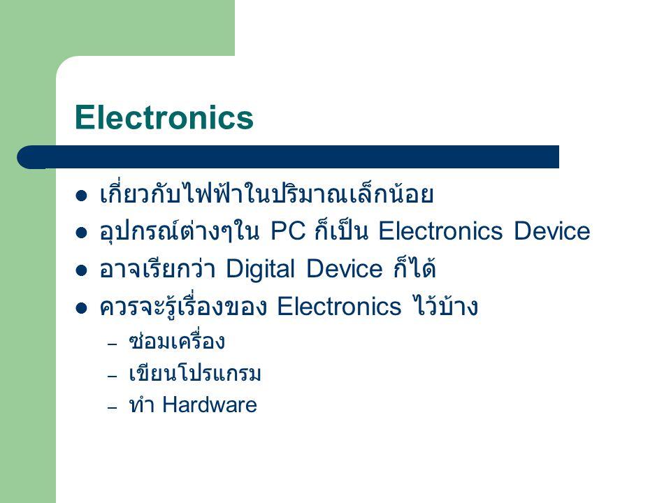 Electronics เกี่ยวกับไฟฟ้าในปริมาณเล็กน้อย อุปกรณ์ต่างๆใน PC ก็เป็น Electronics Device อาจเรียกว่า Digital Device ก็ได้ ควรจะรู้เรื่องของ Electronics