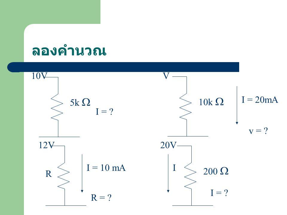 ลองคำนวณ 5k  10k  200  10V I = ? I = 20mA V v = ? 12V I = 10 mA R R = ? 20V I = ? I