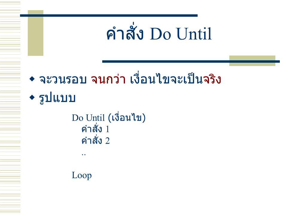 คำสั่ง Do Until  จะวนรอบ จนกว่า เงื่อนไขจะเป็นจริง  รูปแบบ Do Until ( เงื่อนไข ) คำสั่ง 1 คำสั่ง 2..
