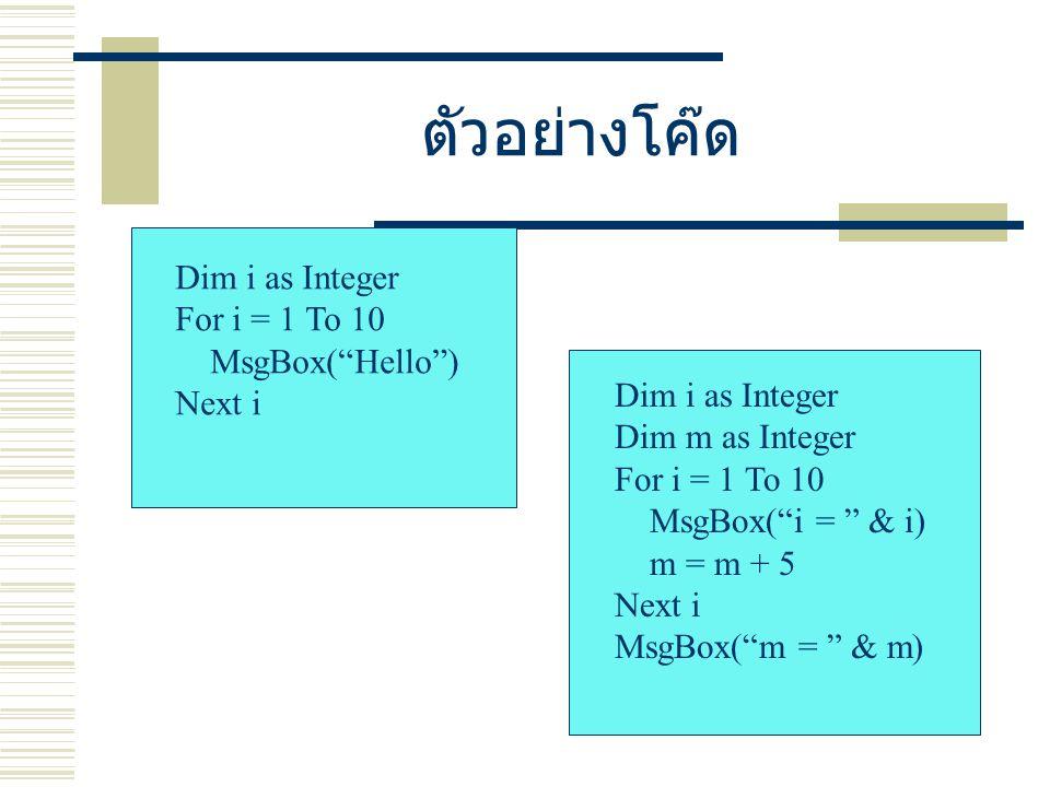 ตัวอย่างโค๊ด Dim i as Integer For i = 1 To 10 MsgBox( Hello ) Next i Dim i as Integer Dim m as Integer For i = 1 To 10 MsgBox( i = & i) m = m + 5 Next i MsgBox( m = & m)