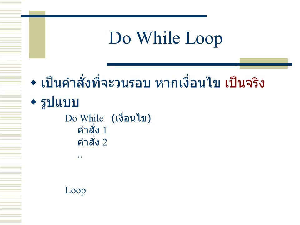 ตัวอย่างโค๊ด Dim i as Integer Do While i < 20 MsgBox( Hello ) i = i + 5 Loop Dim i as Integer i = 0 Do While i < 10 Label1.Text = i i = i + 1 Loop การวนรอบไม่รู้จบ เช่นจากตัวอย่างที่ 1 ลองลบบรรทัดที่ 5 ทิ้งไป ตัวอย่างที่ 1 ตัวอย่างที่ 2